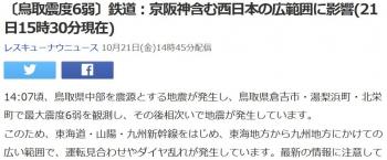 news〔鳥取震度6弱〕鉄道:京阪神含む西日本の広範囲に影響(21日15時30分現在)
